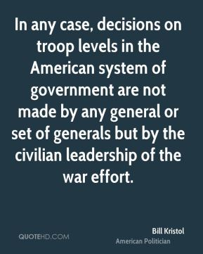 In any case, decisions on troop levels in the American system of government are not made by any general or set of generals but by the civilian leadership of the war effort.