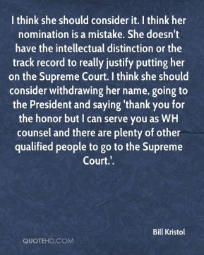 Bill Kristol - I think she should consider it. I think her nomination is a mistake. She doesn't have the intellectual distinction or the track record to really justify putting her on the Supreme Court. I think she should consider withdrawing her name, going to the President and saying 'thank you for the honor but I can serve you as WH counsel and there are plenty of other qualified people to go to the Supreme Court.'.