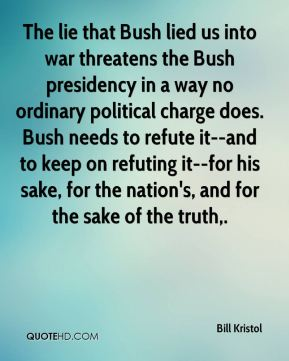 Bill Kristol - The lie that Bush lied us into war threatens the Bush presidency in a way no ordinary political charge does. Bush needs to refute it--and to keep on refuting it--for his sake, for the nation's, and for the sake of the truth.