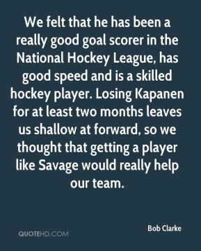 Bob Clarke - We felt that he has been a really good goal scorer in the National Hockey League, has good speed and is a skilled hockey player. Losing Kapanen for at least two months leaves us shallow at forward, so we thought that getting a player like Savage would really help our team.