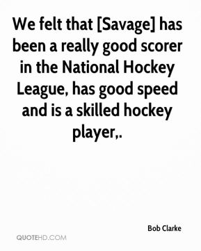 Bob Clarke - We felt that [Savage] has been a really good scorer in the National Hockey League, has good speed and is a skilled hockey player.