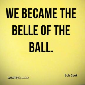 Bob Cook - We became the belle of the ball.
