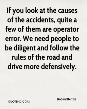Bob McKenzie - If you look at the causes of the accidents, quite a few of them are operator error. We need people to be diligent and follow the rules of the road and drive more defensively.