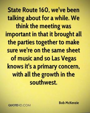 Bob McKenzie - State Route 160, we've been talking about for a while. We think the meeting was important in that it brought all the parties together to make sure we're on the same sheet of music and so Las Vegas knows it's a primary concern, with all the growth in the southwest.