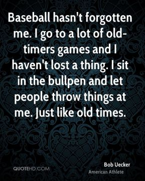 Bob Uecker - Baseball hasn't forgotten me. I go to a lot of old-timers games and I haven't lost a thing. I sit in the bullpen and let people throw things at me. Just like old times.