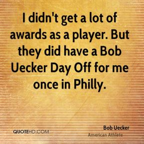 I didn't get a lot of awards as a player. But they did have a Bob Uecker Day Off for me once in Philly.