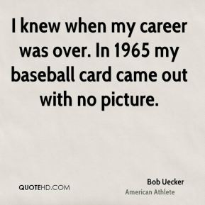 Bob Uecker - I knew when my career was over. In 1965 my baseball card came out with no picture.