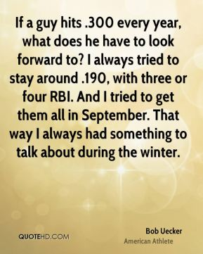 Bob Uecker - If a guy hits .300 every year, what does he have to look forward to? I always tried to stay around .190, with three or four RBI. And I tried to get them all in September. That way I always had something to talk about during the winter.