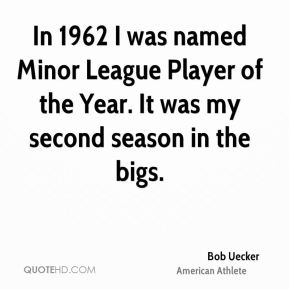 Bob Uecker - In 1962 I was named Minor League Player of the Year. It was my second season in the bigs.
