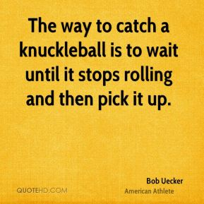 The way to catch a knuckleball is to wait until it stops rolling and then pick it up.