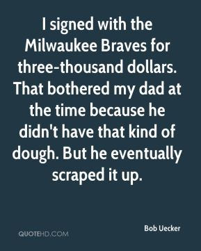 I signed with the Milwaukee Braves for three-thousand dollars. That bothered my dad at the time because he didn't have that kind of dough. But he eventually scraped it up.