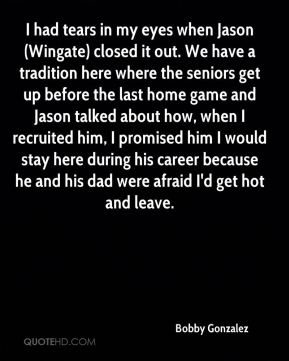 Bobby Gonzalez - I had tears in my eyes when Jason (Wingate) closed it out. We have a tradition here where the seniors get up before the last home game and Jason talked about how, when I recruited him, I promised him I would stay here during his career because he and his dad were afraid I'd get hot and leave.