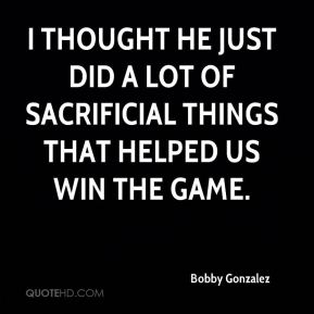 I thought he just did a lot of sacrificial things that helped us win the game.