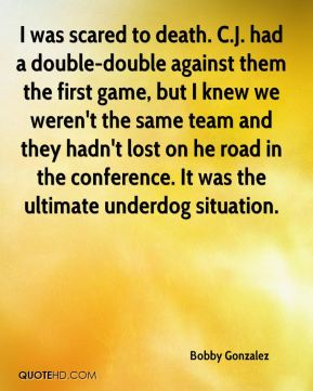 I was scared to death. C.J. had a double-double against them the first game, but I knew we weren't the same team and they hadn't lost on he road in the conference. It was the ultimate underdog situation.