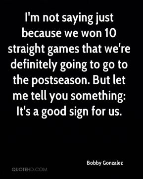 I'm not saying just because we won 10 straight games that we're definitely going to go to the postseason. But let me tell you something: It's a good sign for us.
