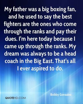 Bobby Gonzalez - My father was a big boxing fan, and he used to say the best fighters are the ones who come through the ranks and pay their dues. I'm here today because I came up through the ranks. My dream was always to be a head coach in the Big East. That's all I ever aspired to do.