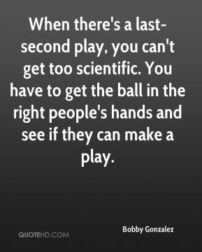 Bobby Gonzalez - When there's a last-second play, you can't get too scientific. You have to get the ball in the right people's hands and see if they can make a play.