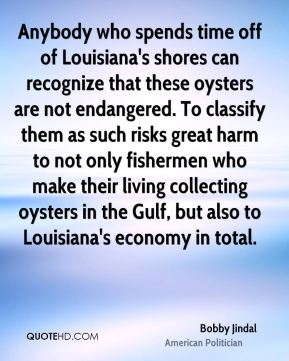 Bobby Jindal - Anybody who spends time off of Louisiana's shores can recognize that these oysters are not endangered. To classify them as such risks great harm to not only fishermen who make their living collecting oysters in the Gulf, but also to Louisiana's economy in total.
