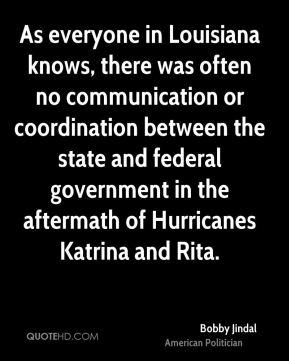 Bobby Jindal - As everyone in Louisiana knows, there was often no communication or coordination between the state and federal government in the aftermath of Hurricanes Katrina and Rita.