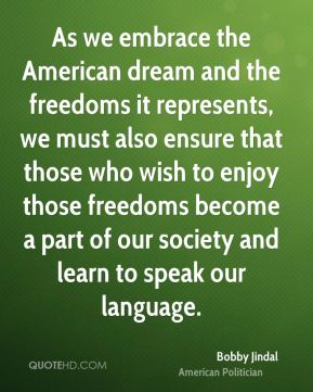 As we embrace the American dream and the freedoms it represents, we must also ensure that those who wish to enjoy those freedoms become a part of our society and learn to speak our language.