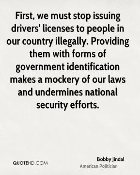 Bobby Jindal - First, we must stop issuing drivers' licenses to people in our country illegally. Providing them with forms of government identification makes a mockery of our laws and undermines national security efforts.