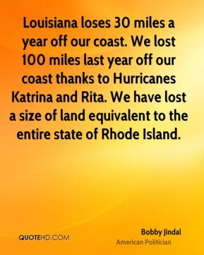 Bobby Jindal - Louisiana loses 30 miles a year off our coast. We lost 100 miles last year off our coast thanks to Hurricanes Katrina and Rita. We have lost a size of land equivalent to the entire state of Rhode Island.