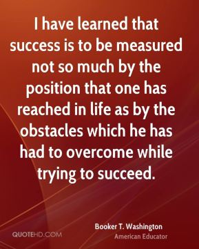 Booker T. Washington - I have learned that success is to be measured not so much by the position that one has reached in life as by the obstacles which he has had to overcome while trying to succeed.