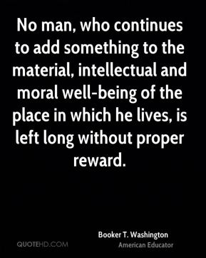 Booker T. Washington - No man, who continues to add something to the material, intellectual and moral well-being of the place in which he lives, is left long without proper reward.