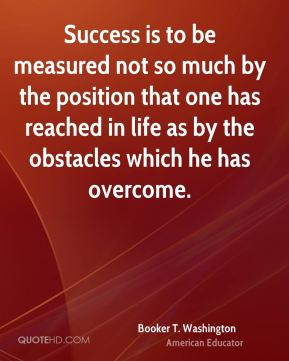 Booker T. Washington - Success is to be measured not so much by the position that one has reached in life as by the obstacles which he has overcome.