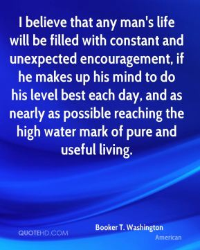 Booker T. Washington - I believe that any man's life will be filled with constant and unexpected encouragement, if he makes up his mind to do his level best each day, and as nearly as possible reaching the high water mark of pure and useful living.