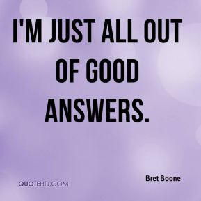 Bret Boone - I'm just all out of good answers.