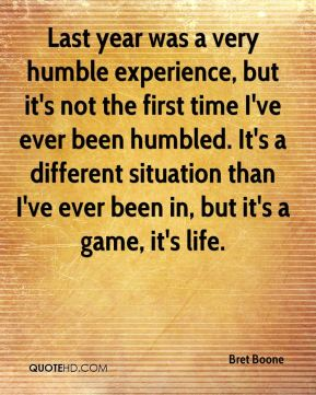 Bret Boone - Last year was a very humble experience, but it's not the first time I've ever been humbled. It's a different situation than I've ever been in, but it's a game, it's life.