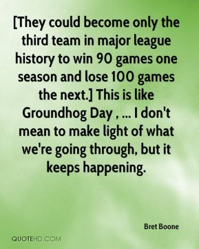 Bret Boone - [They could become only the third team in major league history to win 90 games one season and lose 100 games the next.] This is like Groundhog Day , ... I don't mean to make light of what we're going through, but it keeps happening.
