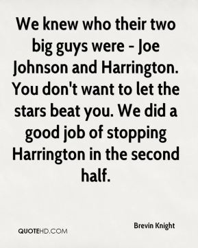Brevin Knight - We knew who their two big guys were - Joe Johnson and Harrington. You don't want to let the stars beat you. We did a good job of stopping Harrington in the second half.