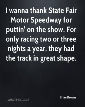 I wanna thank State Fair Motor Speedway for puttin' on the show. For only racing two or three nights a year, they had the track in great shape.