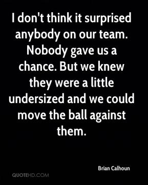 I don't think it surprised anybody on our team. Nobody gave us a chance. But we knew they were a little undersized and we could move the ball against them.