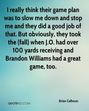 I really think their game plan was to slow me down and stop me and they did a good job of that. But obviously, they took the (fall) when J.O. had over 100 yards receiving and Brandon Williams had a great game, too.