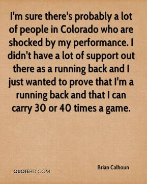 I'm sure there's probably a lot of people in Colorado who are shocked by my performance. I didn't have a lot of support out there as a running back and I just wanted to prove that I'm a running back and that I can carry 30 or 40 times a game.