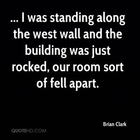 ... I was standing along the west wall and the building was just rocked, our room sort of fell apart.