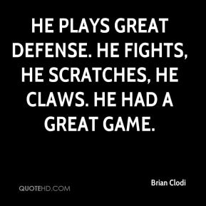 Brian Clodi - He plays great defense. He fights, he scratches, he claws. He had a great game.