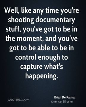 Brian De Palma - Well, like any time you're shooting documentary stuff, you've got to be in the moment, and you've got to be able to be in control enough to capture what's happening.