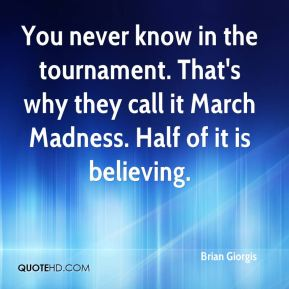 Brian Giorgis - You never know in the tournament. That's why they call it March Madness. Half of it is believing.
