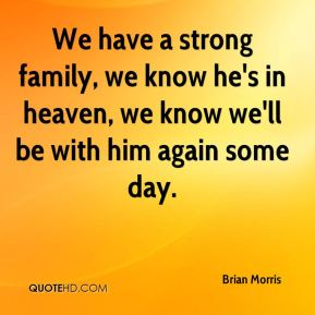 Brian Morris - We have a strong family, we know he's in heaven, we know we'll be with him again some day.