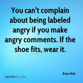 Brian Nick - You can't complain about being labeled angry if you make angry comments. If the shoe fits, wear it.