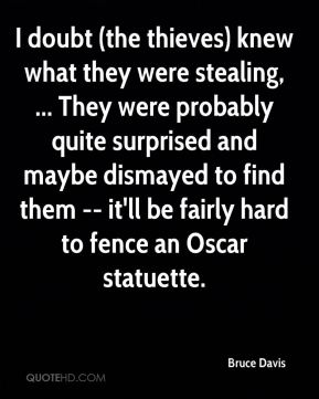 I doubt (the thieves) knew what they were stealing, ... They were probably quite surprised and maybe dismayed to find them -- it'll be fairly hard to fence an Oscar statuette.