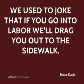Bruce Davis - We used to joke that if you go into labor we'll drag you out to the sidewalk.