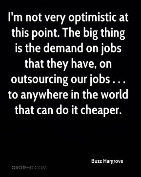 Buzz Hargrove - I'm not very optimistic at this point. The big thing is the demand on jobs that they have, on outsourcing our jobs . . . to anywhere in the world that can do it cheaper.