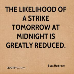 Buzz Hargrove - The likelihood of a strike tomorrow at midnight is greatly reduced.