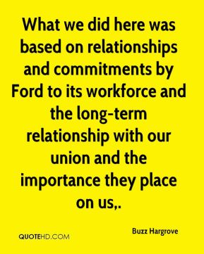 Buzz Hargrove - What we did here was based on relationships and commitments by Ford to its workforce and the long-term relationship with our union and the importance they place on us.