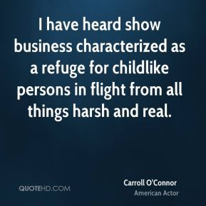 Carroll O'Connor - I have heard show business characterized as a refuge for childlike persons in flight from all things harsh and real.